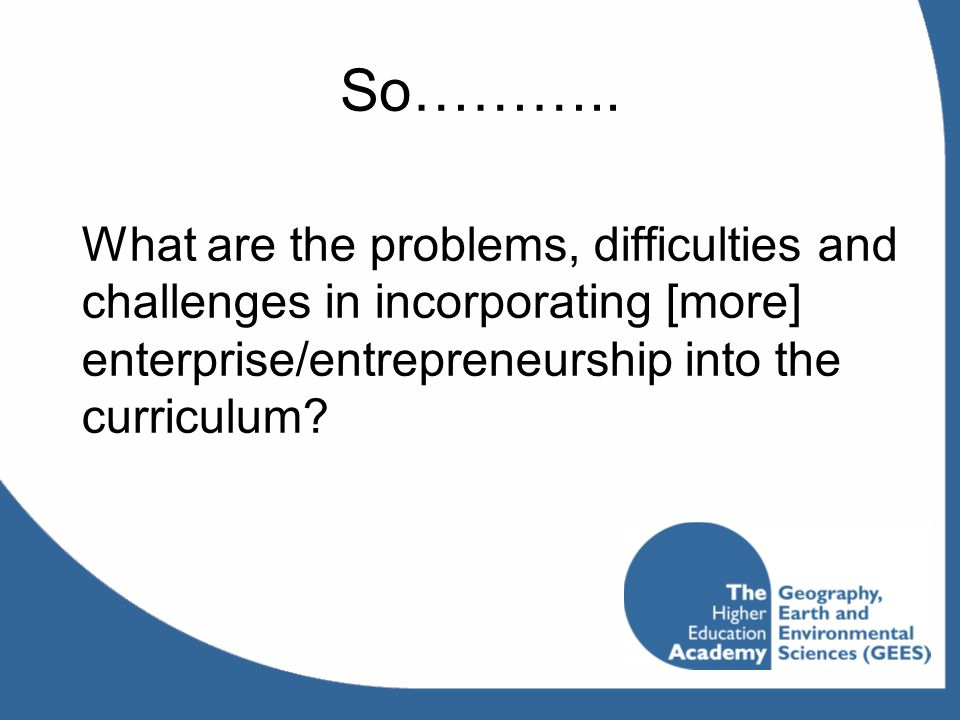 So……….. What are the problems, difficulties and challenges in incorporating [more] enterprise/entrepreneurship into the curriculum